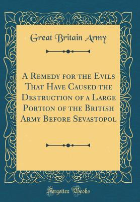 A Remedy for the Evils That Have Caused the Destruction of a Large Portion of the British Army Before Sevastopol (Classic Reprint)