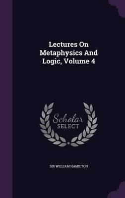 Lectures on Metaphysics and Logic; Volume 4