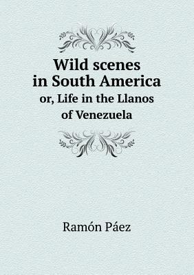 Wild Scenes in South America Or, Life in the Llanos of Venezuela
