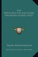 The Witch Doctor and Other Rhodesian Studies (1922) the Witch Doctor and Other Rhodesian Studies (1922)