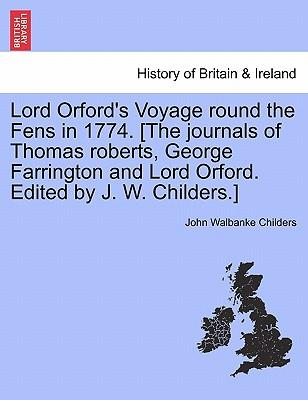 Lord Orford's Voyage round the Fens in 1774. [The journals of Thomas roberts, George Farrington and Lord Orford. Edited by J. W. Childers.]
