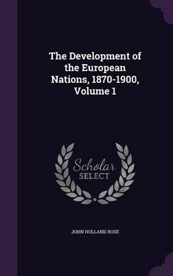 The Development of the European Nations, 1870-1900, Volume 1