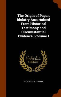 The Origin of Pagan Idolatry Ascertained from Historical Testimony and Circumstantial Evidence, Volume 1
