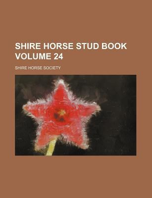 Shire Horse Stud Book Volume 24