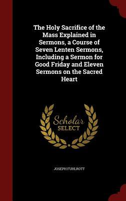 The Holy Sacrifice of the Mass Explained in Sermons, a Course of Seven Lenten Sermons, Including a Sermon for Good Friday and Eleven Sermons on the Sacred Heart