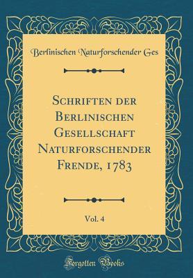 Schriften der Berlinischen Gesellschaft Naturforschender Frende, 1783, Vol. 4 (Classic Reprint)