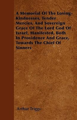 A Memorial Of The Loving-Kindnesses, Tender Mercies, And Sovereign Grace Of The Lord God Of Israel, Manifested, Both In Providence And Grace, Towards The Chief Of Sinners