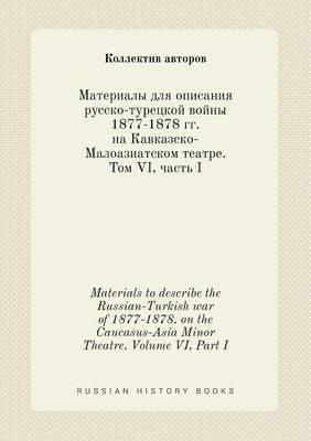 Materials to Describe the Russian-Turkish War of 1877-1878. on the Caucasus-Asia Minor Theatre. Volume VI, Part I