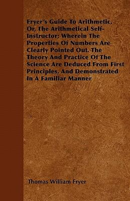 Fryer's Guide To Arithmetic, Or, The Arithmetical Self-Instructor; Wherein The Properties Of Numbers Are Clearly Pointed Out. The Theory And Practice ... And Demonstrated In A Familiar Manner