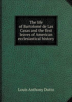 The Life of Bartolome de Las Casas and the First Leaves of American Ecclesiastical History