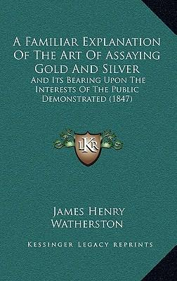 A Familiar Explanation of the Art of Assaying Gold and Silver