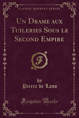 Un Drame aux Tuileries Sous le Second Empire (Classic Reprint)