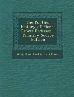 The Further History of Pierre Esprit Radisson - Primary Source Edition
