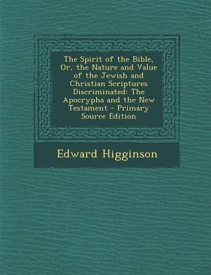 The Spirit of the Bible, Or, the Nature and Value of the Jewish and Christian Scriptures Discriminated
