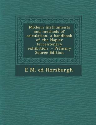 Modern Instruments and Methods of Calculation, a Handbook of the Napier Tercentenary Exhibition - Primary Source Edition