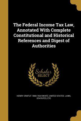 The Federal Income Tax Law, Annotated with Complete Constitutional and Historical References and Digest of Authorities