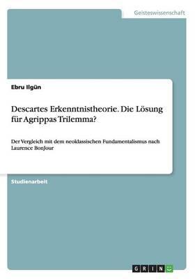 Descartes Erkenntnistheorie. Die Lösung für  Agrippas Trilemma?
