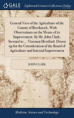 General View of the Agriculture of the County of Brecknock, with Observations on the Means of Its Improvement. by Mr. John Clark, Steward to ... ... Board of Agriculture and Internal Improvement
