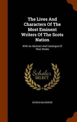 The Lives and Characters of the Most Eminent Writers of the Scots Nation