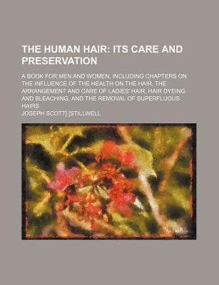 The Human Hair; Its Care and Preservation. a Book for Men and Women, Including Chapters on the Influence of the Health on the Hair, the