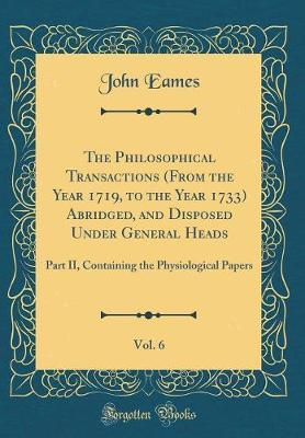 The Philosophical Transactions (From the Year 1719, to the Year 1733) Abridged, and Disposed Under General Heads, Vol. 6