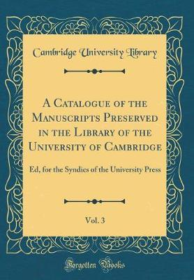A Catalogue of the Manuscripts Preserved in the Library of the University of Cambridge, Vol. 3