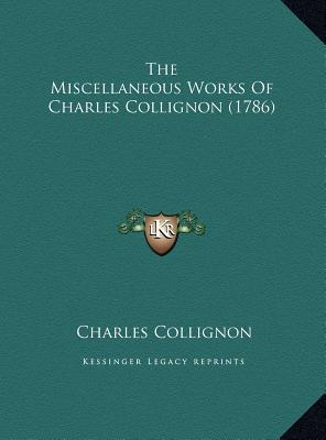 The Miscellaneous Works of Charles Collignon (1786) the Miscellaneous Works of Charles Collignon (1786)