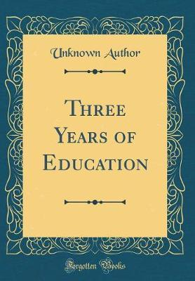 Three Years of Education (Classic Reprint)