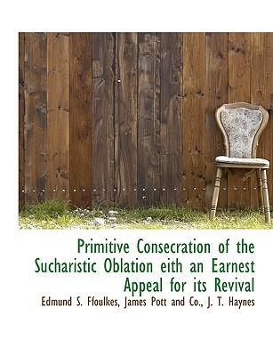 Primitive Consecration of the Sucharistic Oblation eith an Earnest Appeal for its Revival