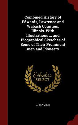 Combined History of Edwards, Lawrence and Wabash Counties, Illinois. with Illustrations ... and Biographical Sketches of Some of Their Prominent Men and Pioneers