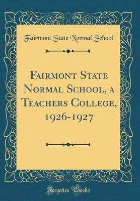 Fairmont State Normal School, a Teachers College, 1926-1927 (Classic Reprint)