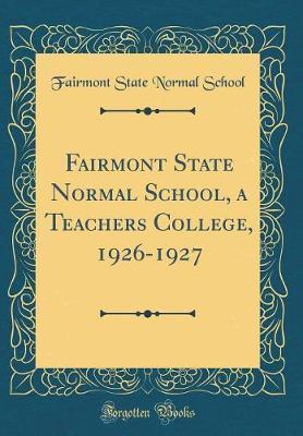Fairmont State Normal School, a Teachers College, 1926-1927 (Classic Reprint)