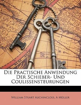 Die Practische Anwendung Der Schieber- Und Coulissensteurungen