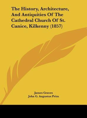 The History, Architecture, And Antiquities Of The Cathedral Church Of St. Canice, Kilkenny (1857)
