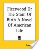 Fleetwood Or The Stain Of Birth A Novel Of American Life