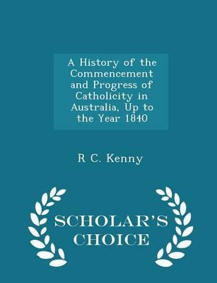A History of the Commencement and Progress of Catholicity in Australia, Up to the Year 1840 - Scholar's Choice Edition