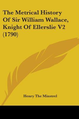 The Metrical History Of Sir William Wallace, Knight Of Ellerslie