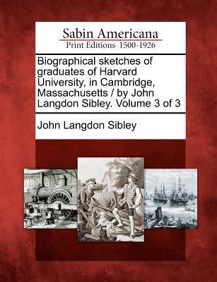 Biographical Sketches of Graduates of Harvard University, in Cambridge, Massachusetts/By John Langdon Sibley. Volume 3 of 3