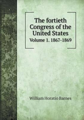 The Fortieth Congress of the United States Volume 1. 1867-1869