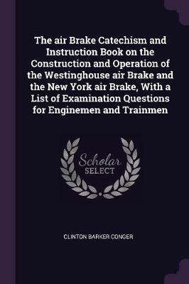 The Air Brake Catechism and Instruction Book on the Construction and Operation of the Westinghouse Air Brake and the New York Air Brake, with a List o