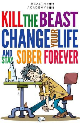Kill the Beast, Change Your Life and Stay Sober Forever