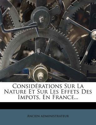 Considerations Sur La Nature Et Sur Les Effets Des Impots, En France.