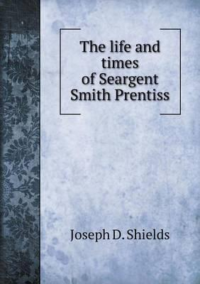 The Life and Times of Seargent Smith Prentiss