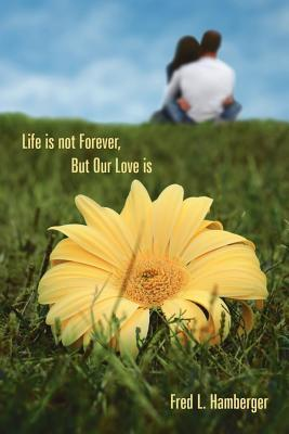 Life Is Not Forever, but Our Love Is