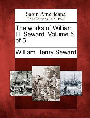 The Works of William H. Seward. Volume 5 of 5