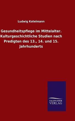 Gesundheitspflege im Mittelalter. Kulturgeschichtliche Studien nach Predigten des 13., 14. und 15. Jahrhunderts