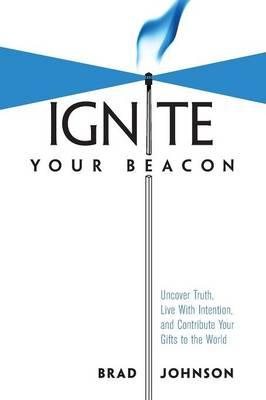 Ignite Your Beacon Uncover Truth, Live With Intention, and Contribute Your Gifts to the World
