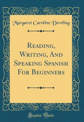 Reading, Writing, And Speaking Spanish For Beginners (Classic Reprint)