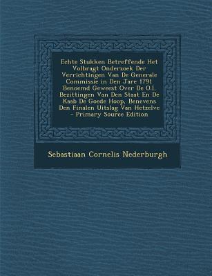 Echte Stukken Betreffende Het Volbragt Onderzoek Der Verrichtingen Van de Generale Commissie in Den Jare 1791 Benoemd Geweest Over de O.I. Bezittingen