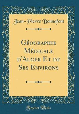 Géographie Médicale d'Alger Et de Ses Environs (Classic Reprint)